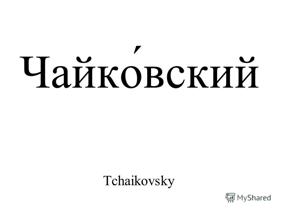 Чайко́вский Tchaikovsky