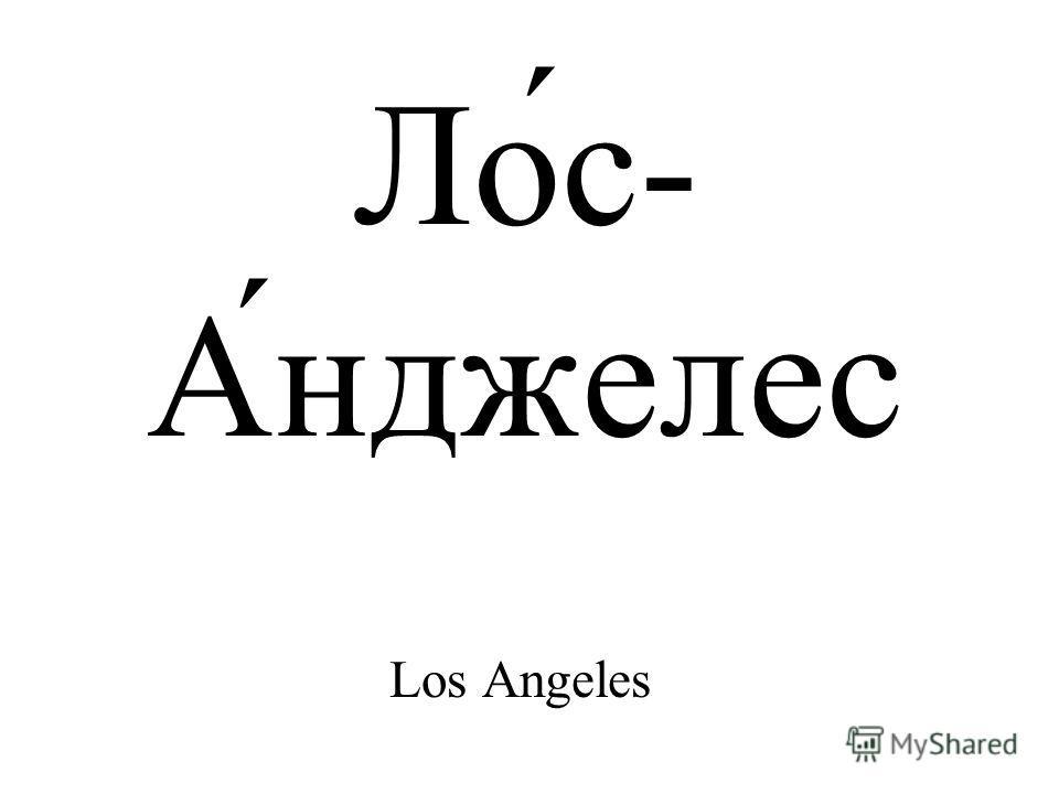 Ло́с- А́нджелес Los Angeles