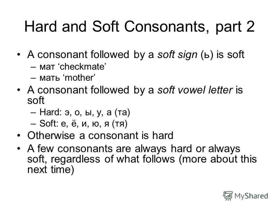 Hard and Soft Consonants, part 2 A consonant followed by a soft sign (ь) is soft –мат checkmate –мать mother A consonant followed by a soft vowel letter is soft –Hard: э, о, ы, у, а (та) –Soft: е, ё, и, ю, я (тя) Otherwise a consonant is hard A few c