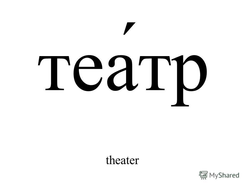 теа́тр theater