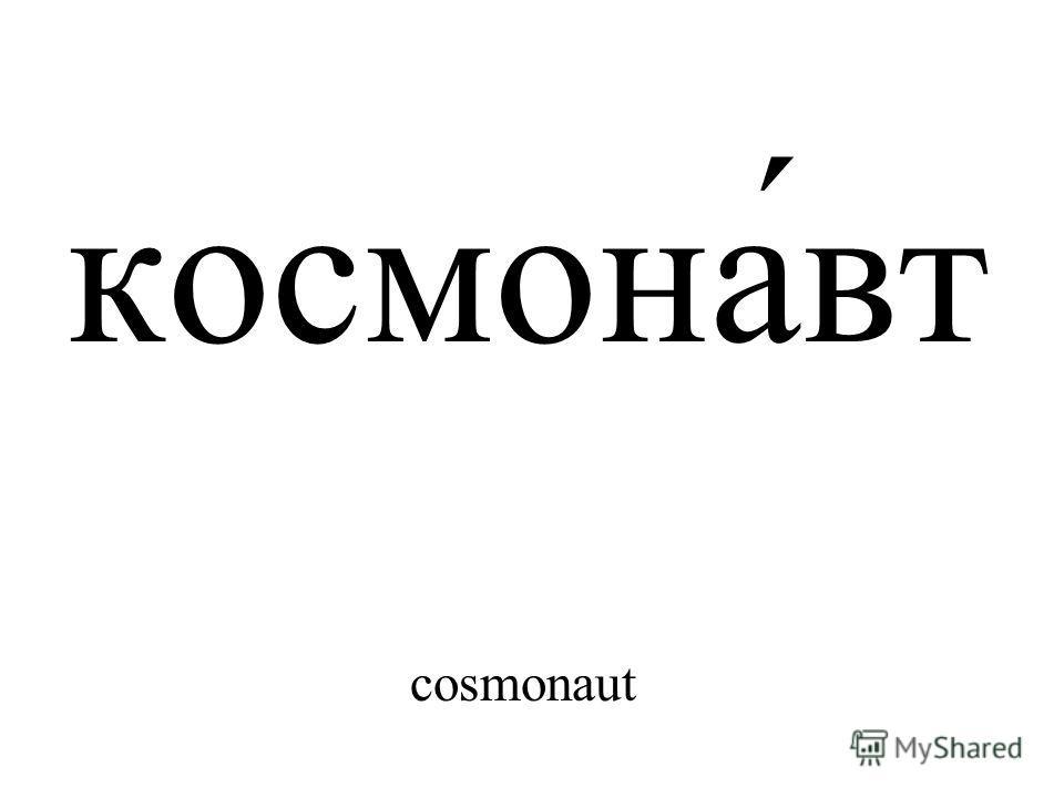 космона́вт cosmonaut