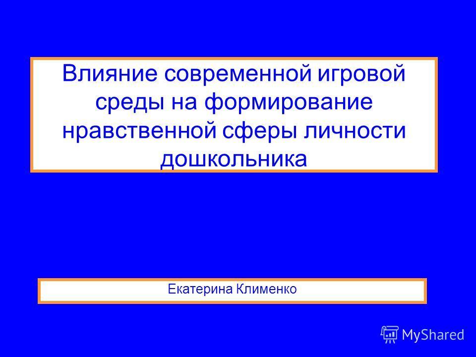 Влияние современной игровой среды на формирование нравственной сферы личности дошкольника Екатерина Клименко