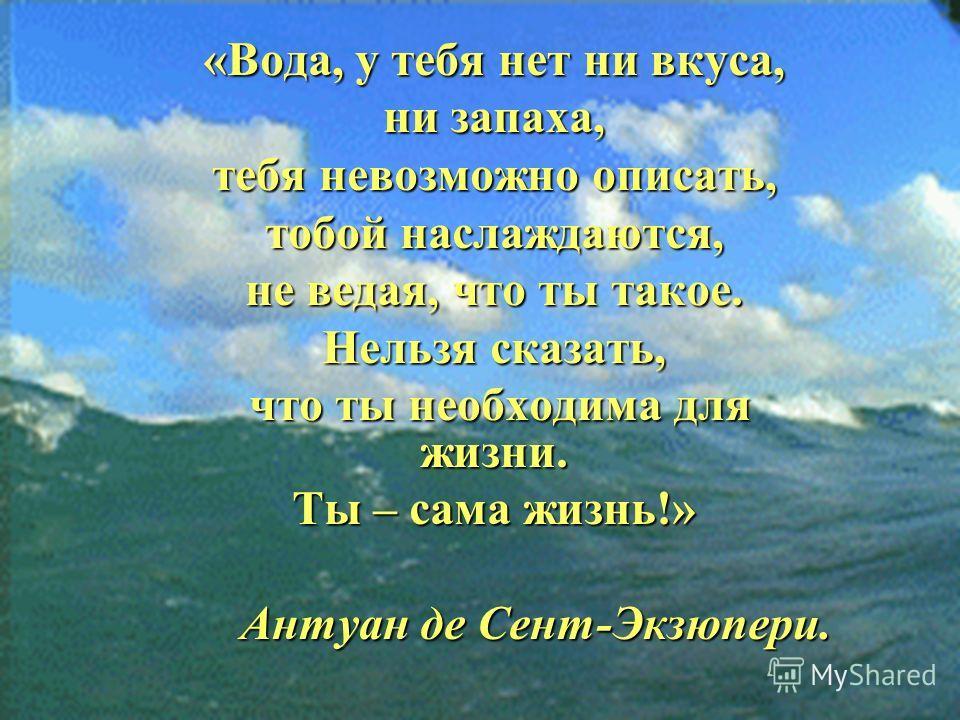 «Вода, у тебя нет ни вкуса, ни запаха, тебя невозможно описать, тобой наслаждаются, не ведая, что ты такое. Нельзя сказать, что ты необходима для жизни. что ты необходима для жизни. Ты – сама жизнь!» Антуан де Сент-Экзюпери. Антуан де Сент-Экзюпери.