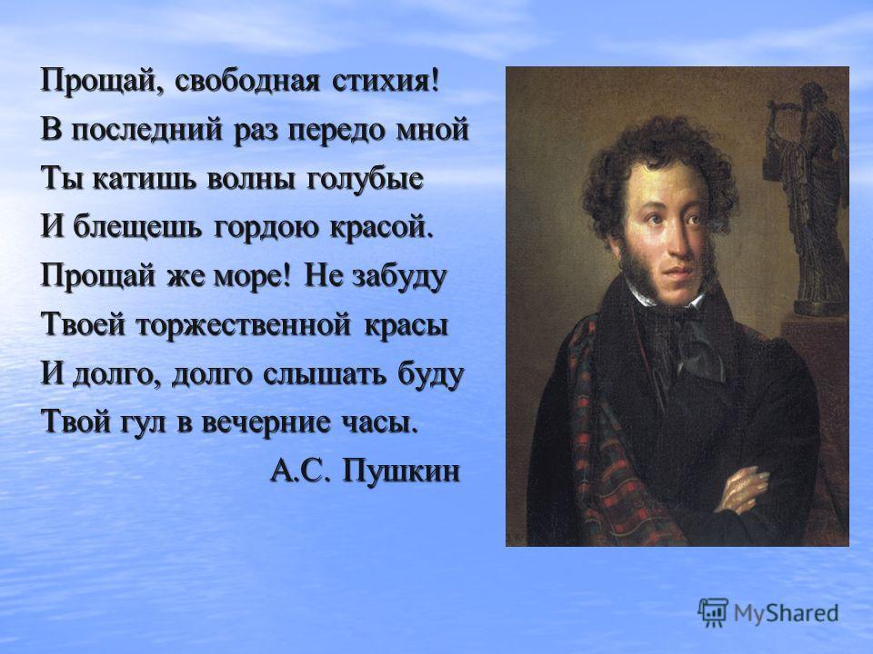 Прощай, свободная стихия! В последний раз передо мной Ты катишь волны голубые И блещешь гордою красой. Прощай же море! Не забуду Твоей торжественной красы И долго, долго слышать буду Твой гул в вечерние часы. А.С. Пушкин А.С. Пушкин