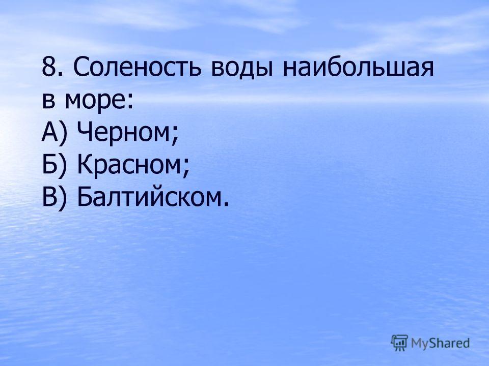 8. Соленость воды наибольшая в море: А) Черном; Б) Красном; В) Балтийском.