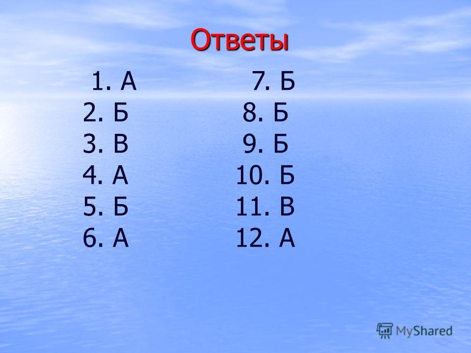Ответы Ответы 1. А 7. Б 2. Б 8. Б 3. В 9. Б 4. А 10. Б 5. Б 11. В 6. А 12. А