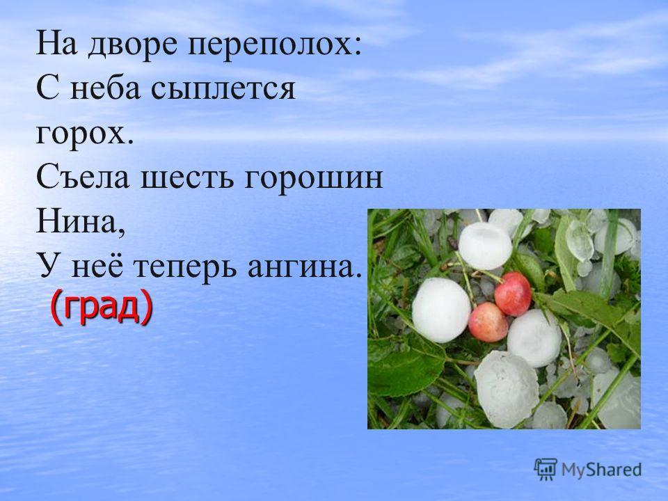 На дворе переполох: С неба сыплется горох. Съела шесть горошин Нина, У неё теперь ангина. (град) (град)