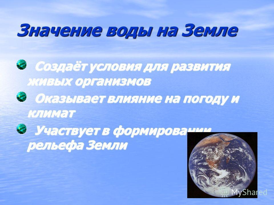 Значение воды на Земле Создаёт условия для развития живых организмов Создаёт условия для развития живых организмов Оказывает влияние на погоду и климат Оказывает влияние на погоду и климат Участвует в формировании рельефа Земли Участвует в формирован