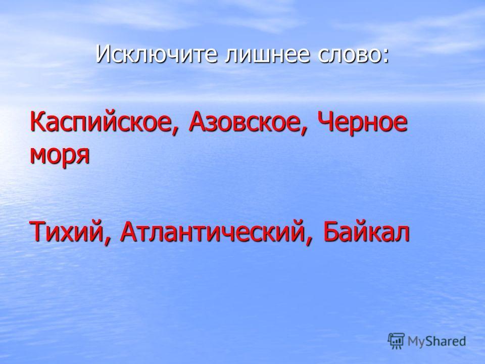 Исключите лишнее слово: Каспийское, Азовское, Черное моря Тихий, Атлантический, Байкал