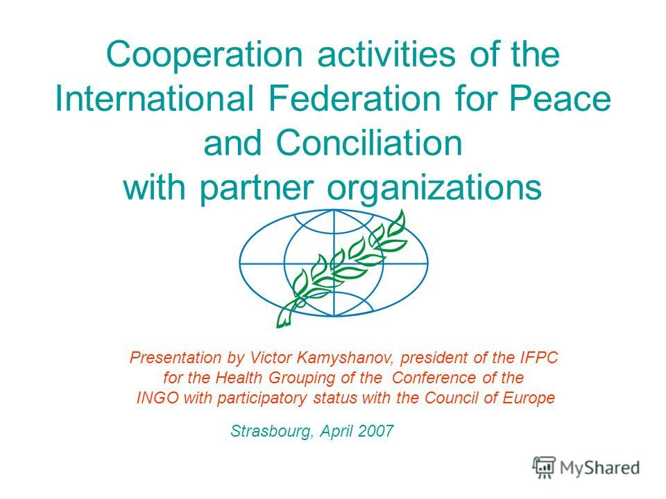 Cooperation activities of the International Federation for Peace and Conciliation with partner organizations Presentation by Victor Kamyshanov, president of the IFPC for the Health Grouping of the Conference of the INGO with participatory status with