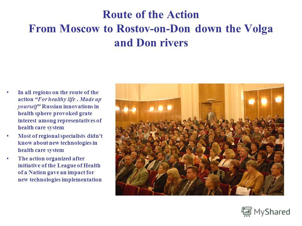 Route of the Action From Moscow to Rostov-on-Don down the Volga and Don rivers In all regions on the route of the action For healthy life. Made up yourself Russian innovations in health sphere provoked grate interest among representatives of health c