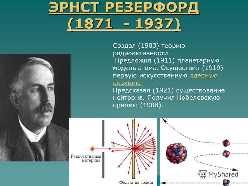 ЭРНСТ РЕЗЕРФОРД (1871 - 1937) ЭРНСТ РЕЗЕРФОРД (1871 - 1937) Создал (1903) теорию радиоактивности. Предложил (1911) планетарную модель атома. Осуществил (1919) первую искусственную ядерную реакцию.ядерную реакцию. Предсказал (1921) существование нейтр