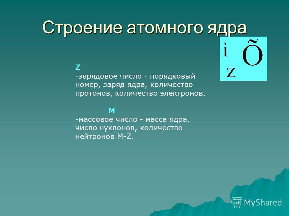Строение атомного ядра Z -зарядовое число - порядковый номер, заряд ядра, количество протонов, количество электронов. М -массовое число - масса ядра, число нуклонов, количество нейтронов М-Z.