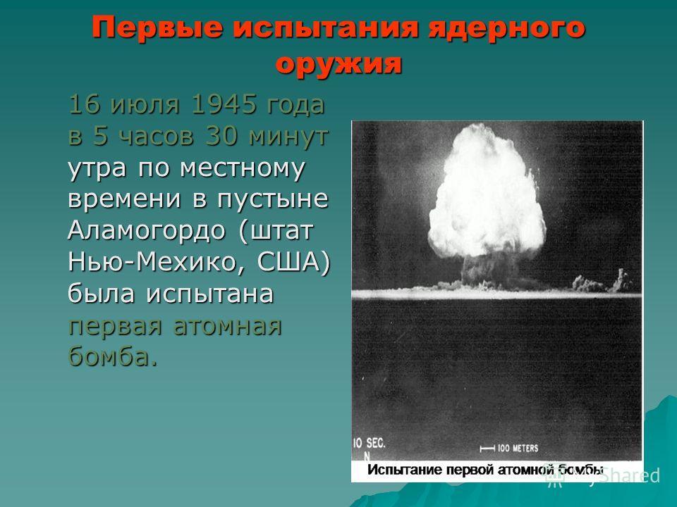 Первые испытания ядерного оружия 16 июля 1945 года в 5 часов 30 минут утра по местному времени в пустыне Аламогордо (штат Нью-Мехико, США) была испытана первая атомная бомба.
