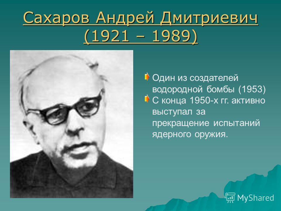Сахаров Андрей Дмитриевич (1921 – 1989) Сахаров Андрей Дмитриевич (1921 – 1989) Один из создателей водородной бомбы (1953) С конца 1950-х гг. активно выступал за прекращение испытаний ядерного оружия.