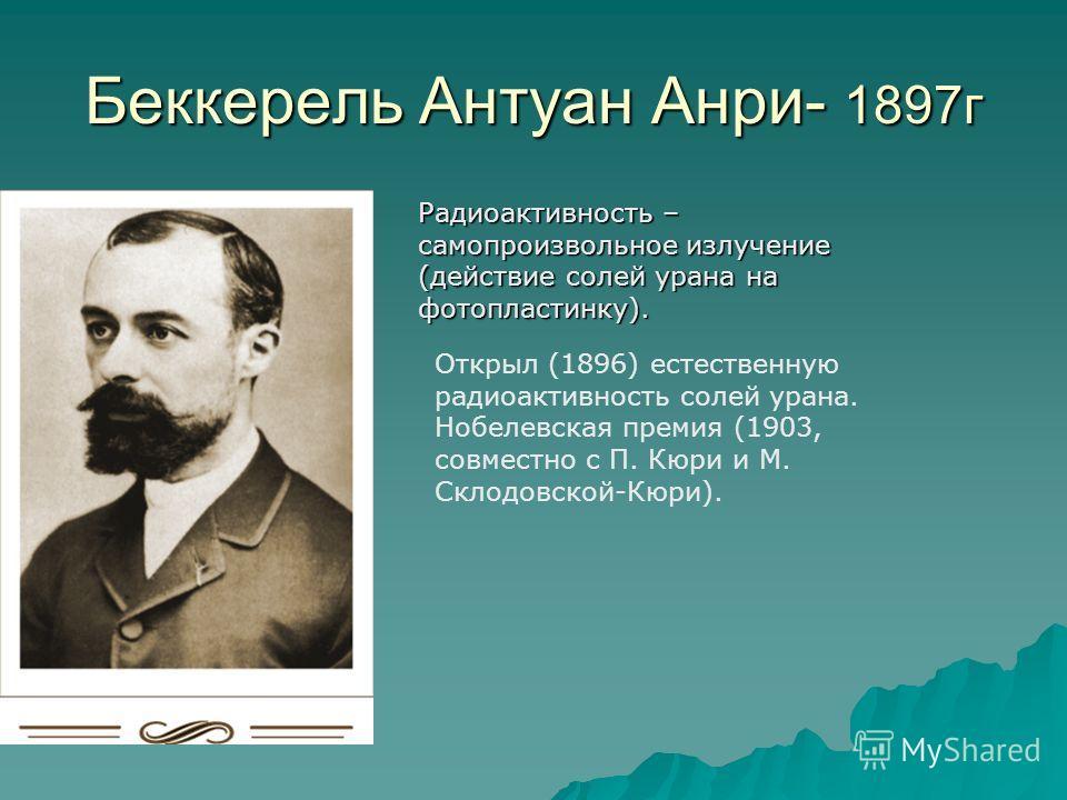 Беккерель Антуан Анри- 1897г Радиоактивность – самопроизвольное излучение (действие солей урана на фотопластинку). Открыл (1896) естественную радиоактивность солей урана. Нобелевская премия (1903, совместно с П. Кюри и М. Склодовской-Кюри).