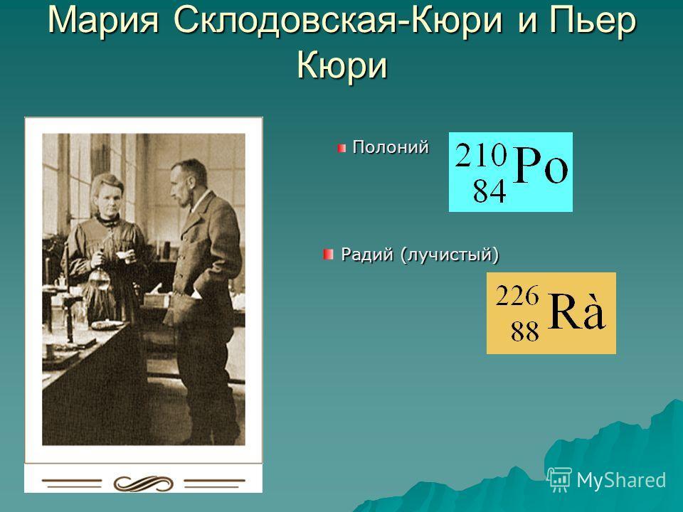 Мария Склодовская-Кюри и Пьер Кюри Полоний Радий (лучистый)
