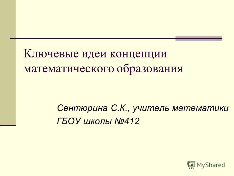 Ключевые идеи концепции математического образования Сентюрина С.К., учитель математики ГБОУ школы 412