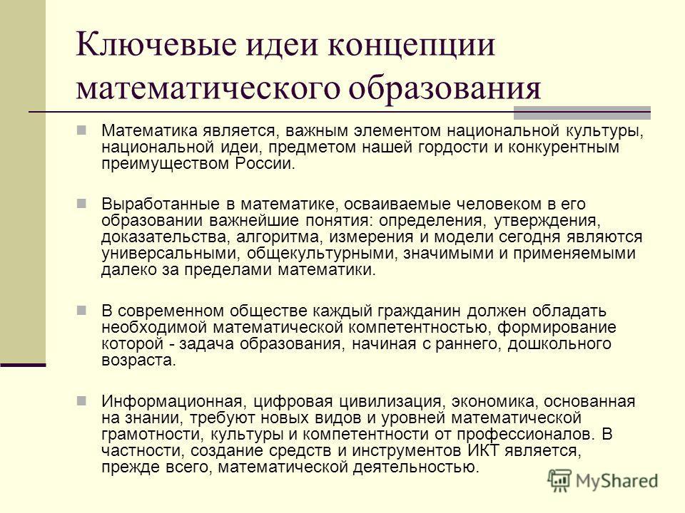 Ключевые идеи концепции математического образования Математика является, важным элементом национальной культуры, национальной идеи, предметом нашей гордости и конкурентным преимуществом России. Выработанные в математике, осваиваемые человеком в его о