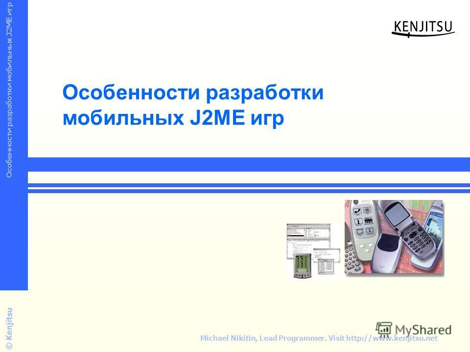 Wireless Mobile Device Programming © Kenjitsu Особенности разработки мобильных J2ME игр Michael Nikitin, Lead Programmer. Visit http://www.kenjitsu.net Особенности разработки мобильных J2ME игр