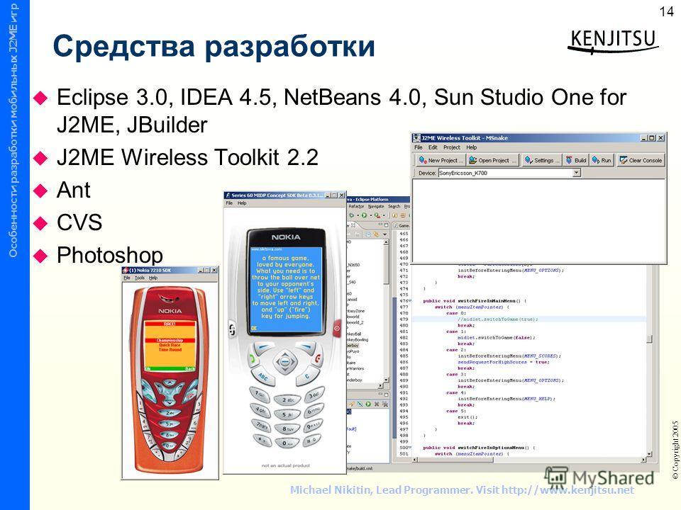 © СПбГТУ ФТК ИУС © Copyright 2005 Wireless Mobile Device Programming Особенности разработки мобильных J2ME игр 14 Michael Nikitin, Lead Programmer. Visit http://www.kenjitsu.net Средства разработки Eclipse 3.0, IDEA 4.5, NetBeans 4.0, Sun Studio One
