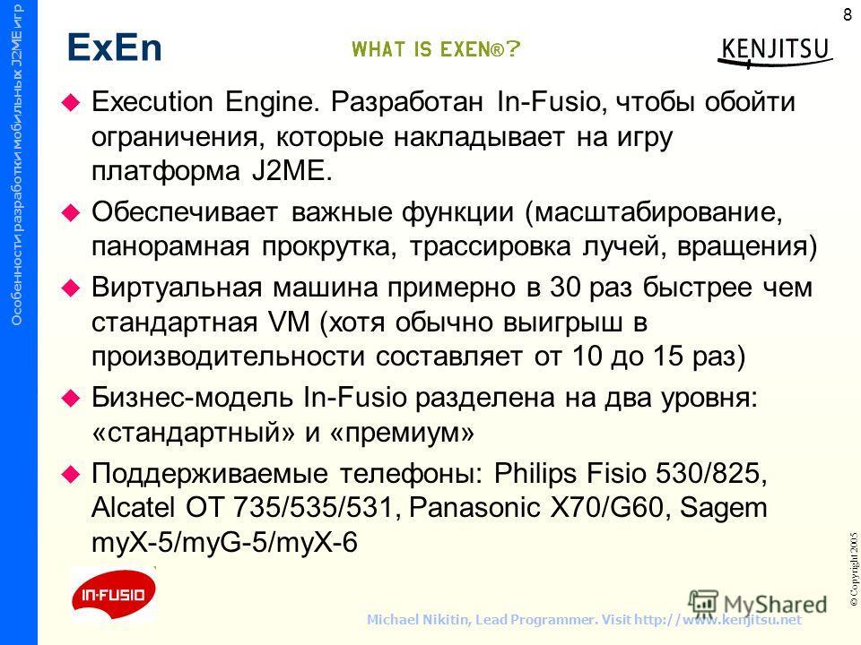 © СПбГТУ ФТК ИУС © Copyright 2005 Wireless Mobile Device Programming Особенности разработки мобильных J2ME игр 8 Michael Nikitin, Lead Programmer. Visit http://www.kenjitsu.net ExEn Execution Engine. Разработан In-Fusio, чтобы обойти ограничения, кот