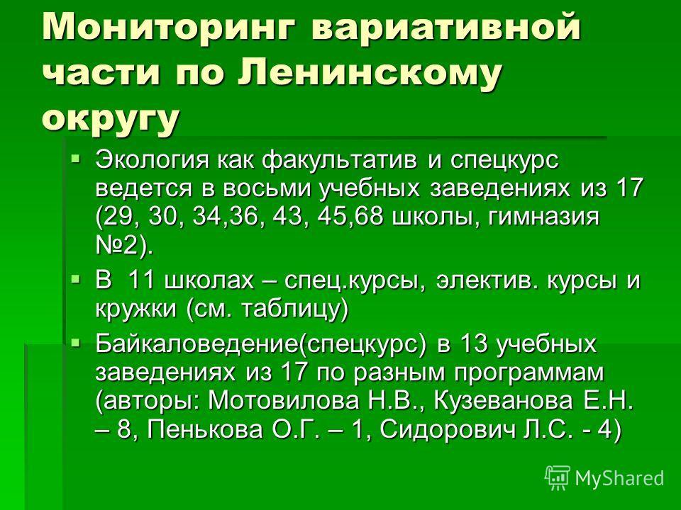 Мониторинг вариативной части по Ленинскому округу Экология как факультатив и спецкурс ведется в восьми учебных заведениях из 17 (29, 30, 34,36, 43, 45,68 школы, гимназия 2). Экология как факультатив и спецкурс ведется в восьми учебных заведениях из 1