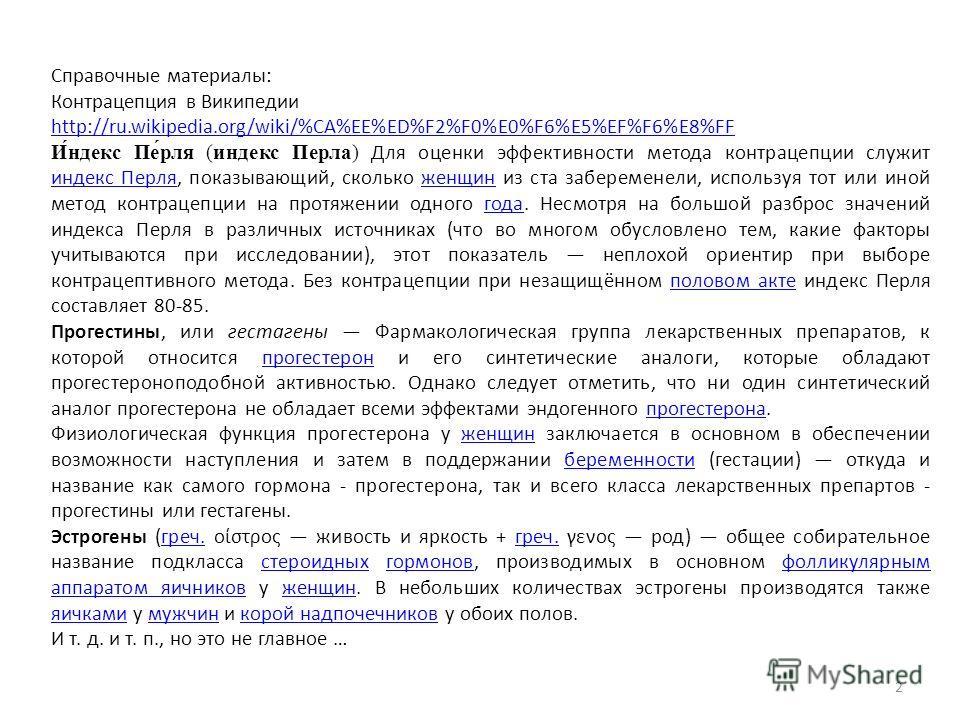 2 Справочные материалы: Контрацепция в Википедии http://ru.wikipedia.org/wiki/%CA%EE%ED%F2%F0%E0%F6%E5%EF%F6%E8%FF http://ru.wikipedia.org/wiki/%CA%EE%ED%F2%F0%E0%F6%E5%EF%F6%E8%FF И́ндекс Пе́рля (индекс Перла) Для оценки эффективности метода контрац