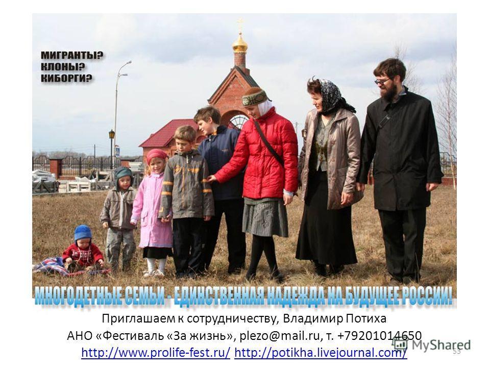 Приглашаем к сотрудничеству, Владимир Потиха АНО «Фестиваль «За жизнь», plezo@mail.ru, т. +79201014650 http://www.prolife-fest.ru/http://www.prolife-fest.ru/ http://potikha.livejournal.com/http://potikha.livejournal.com/ 53