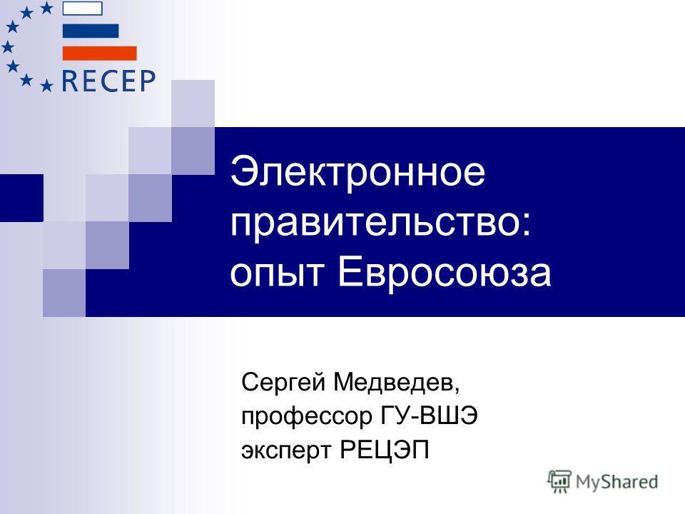 Электронное правительство: опыт Евросоюза Сергей Медведев, профессор ГУ-ВШЭ эксперт РЕЦЭП