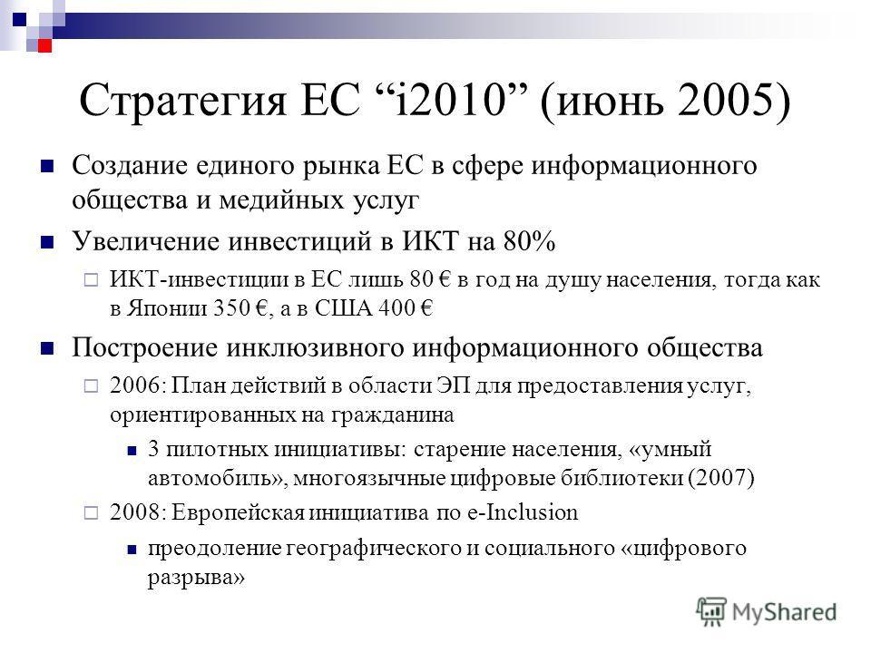 Стратегия ЕC i2010 (июнь 2005) Создание единого рынка ЕС в сфере информационного общества и медийных услуг Увеличение инвестиций в ИКТ на 80% ИКТ-инвестиции в ЕС лишь 80 в год на душу населения, тогда как в Японии 350, а в США 400 Построение инклюзив