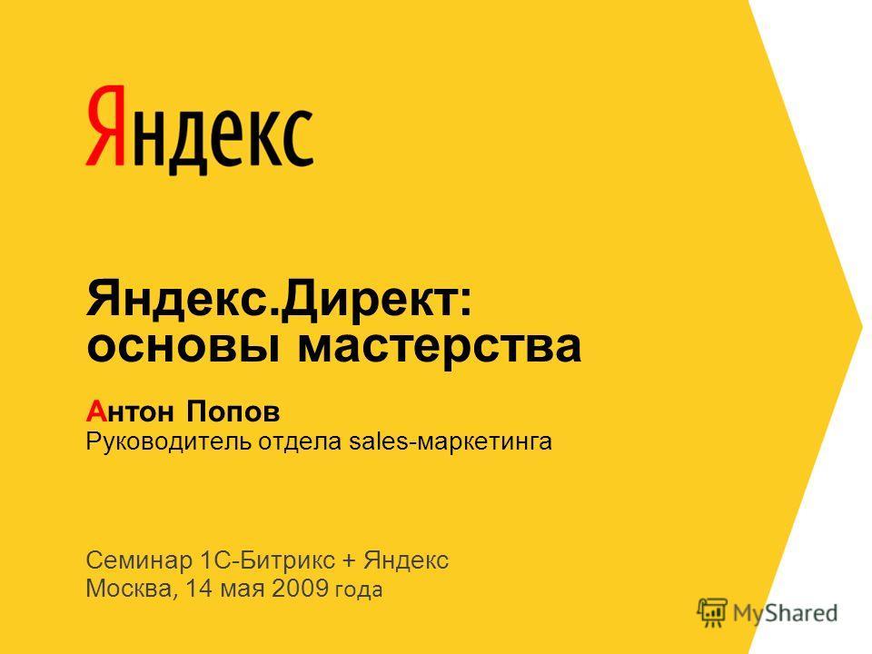 Семинар 1С-Битрикс + Яндекс Москва, 14 мая 2009 года Руководитель отдела sales-маркетинга Антон Попов Яндекс.Директ: основы мастерства