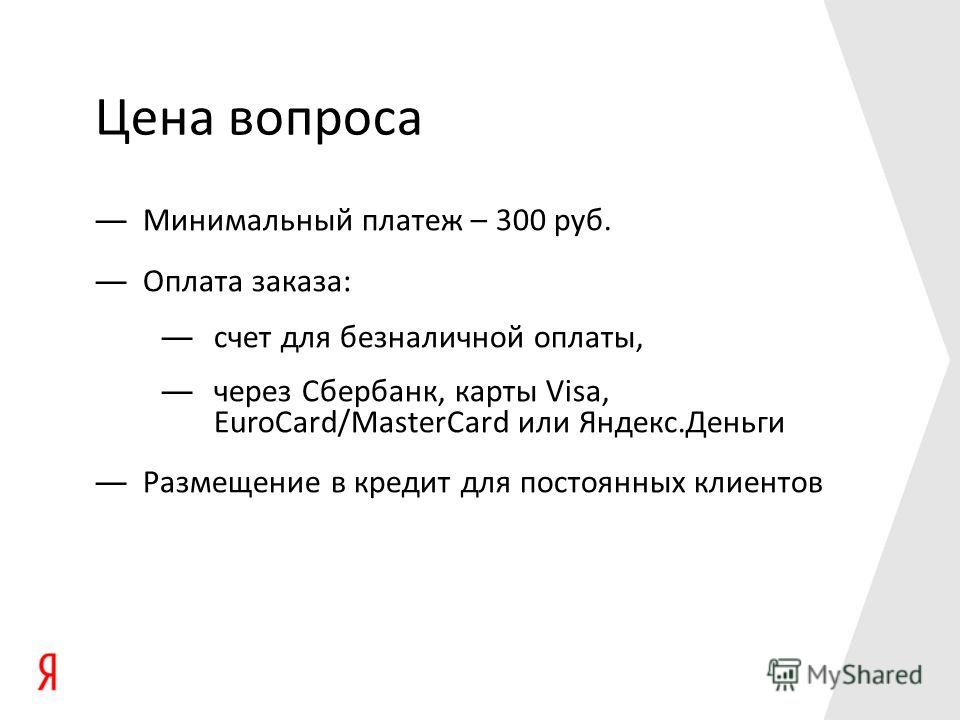 Цена вопроса Минимальный платеж – 300 руб. Оплата заказа: счет для безналичной оплаты, через Сбербанк, карты Visa, EuroCard/MasterCard или Яндекс.Деньги Размещение в кредит для постоянных клиентов