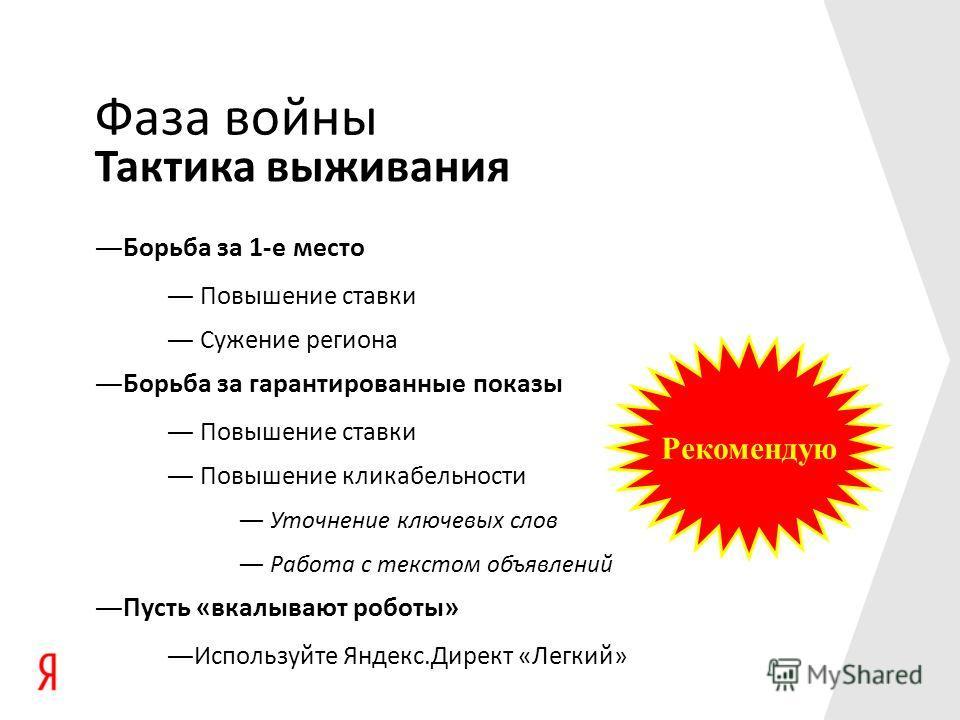 Рекомендую Фаза войны Борьба за 1-е место Повышение ставки Сужение региона Борьба за гарантированные показы Повышение ставки Повышение кликабельности Уточнение ключевых слов Работа с текстом объявлений Пусть «вкалывают роботы» Используйте Яндекс.Дире