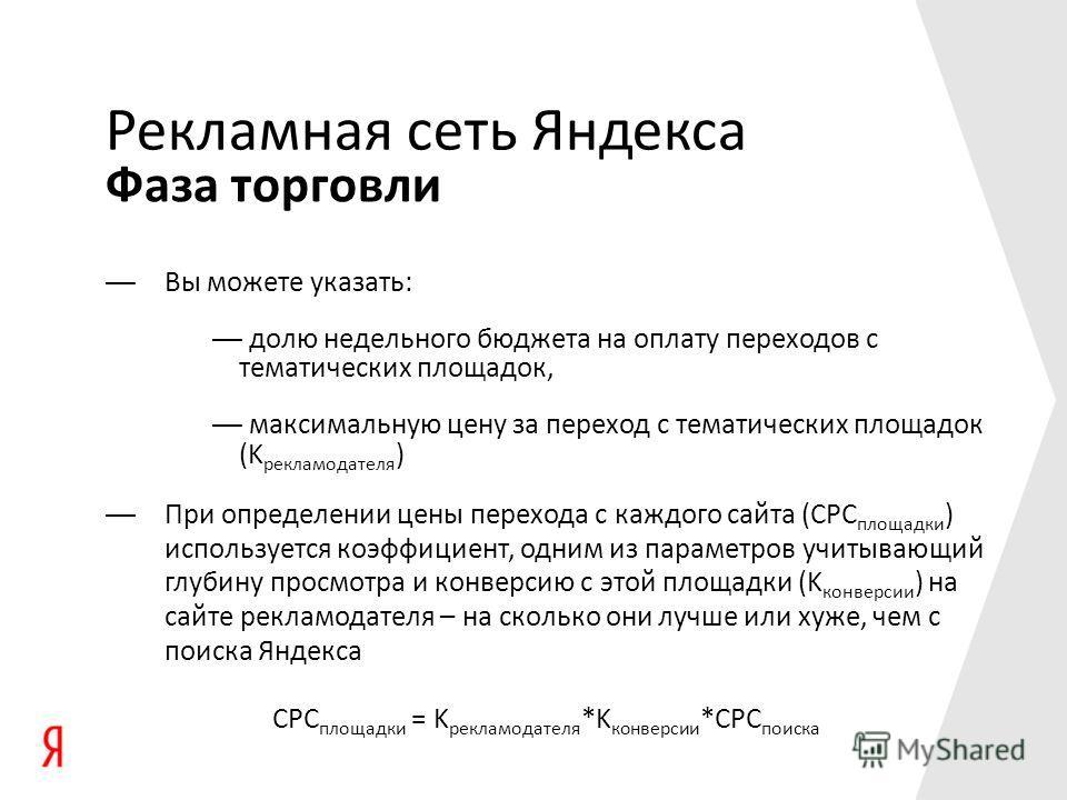 Фаза торговли Рекламная сеть Яндекса Вы можете указать: долю недельного бюджета на оплату переходов с тематических площадок, максимальную цену за переход с тематических площадок (K рекламодателя ) При определении цены перехода с каждого сайта (CPC пл