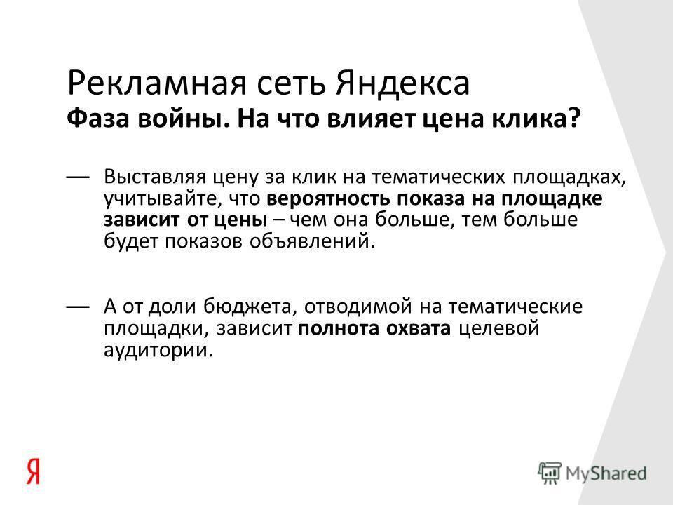 Фаза войны. На что влияет цена клика? Рекламная сеть Яндекса Выставляя цену за клик на тематических площадках, учитывайте, что вероятность показа на площадке зависит от цены – чем она больше, тем больше будет показов объявлений. А от доли бюджета, от