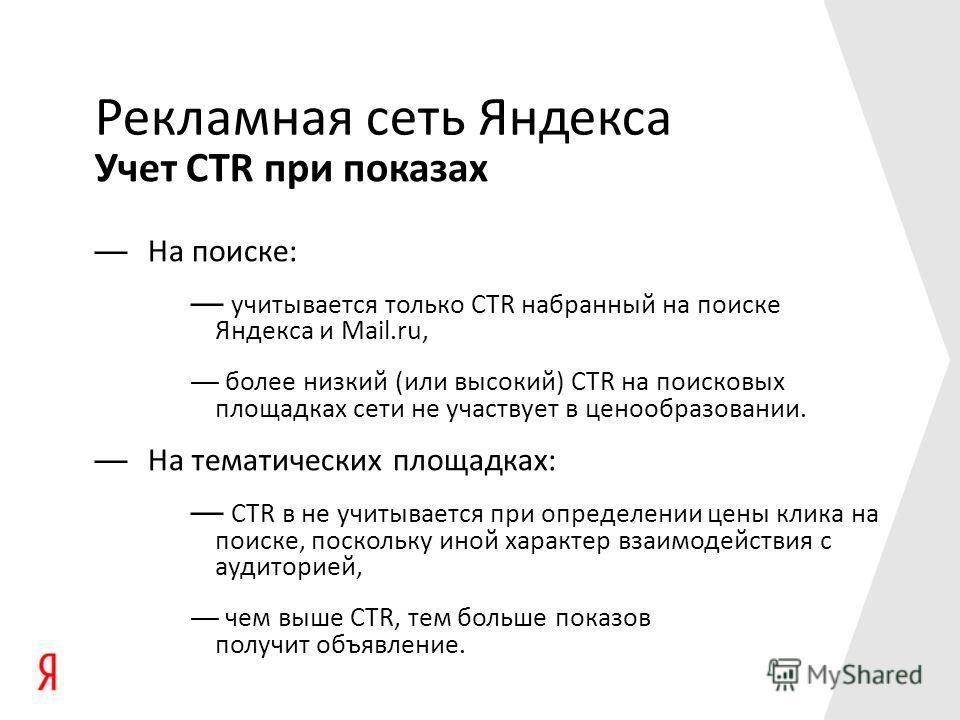 Учет CTR при показах Рекламная сеть Яндекса На поиске: учитывается только CTR набранный на поиске Яндекса и Mail.ru, более низкий (или высокий) CTR на поисковых площадках сети не участвует в ценообразовании. На тематических площадках: CTR в не учитыв