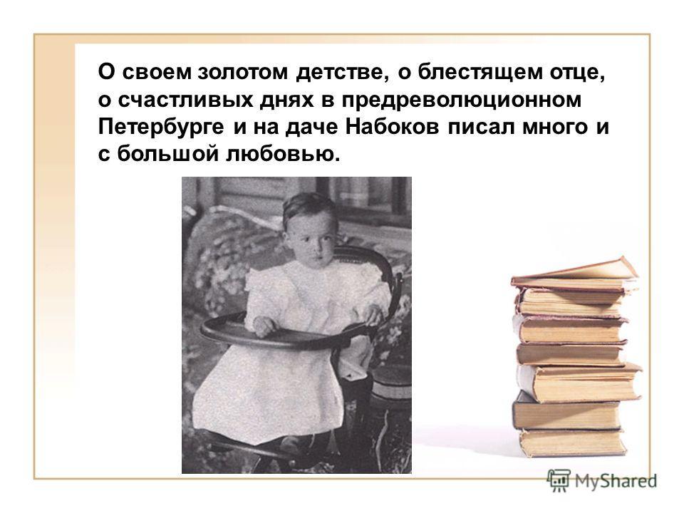 О своем золотом детстве, о блестящем отце, о счастливых днях в предреволюционном Петербурге и на даче Набоков писал много и с большой любовью.