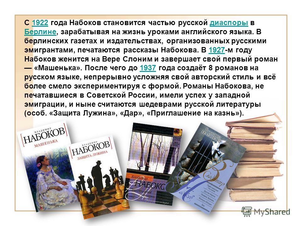 С 1922 года Набоков становится частью русской диаспоры в Берлине, зарабатывая на жизнь уроками английского языка. В берлинских газетах и издательствах, организованных русскими эмигрантами, печатаются рассказы Набокова. В 1927-м году Набоков женится н