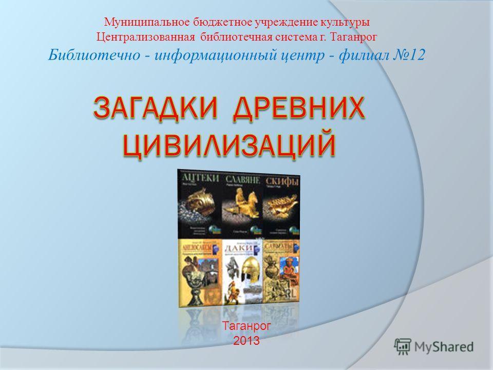 Муниципальное бюджетное учреждение культуры Централизованная библиотечная система г. Таганрог Библиотечно - информационный центр - филиал 12 Таганрог 2013