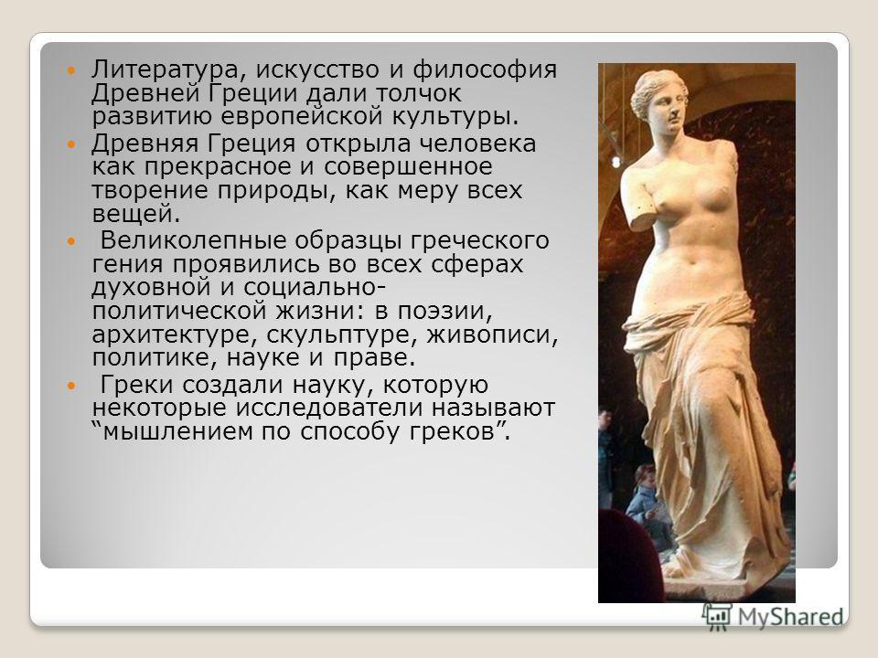 Литература, искусство и философия Древней Греции дали толчок развитию европейской культуры. Древняя Греция открыла человека как прекрасное и совершенное творение природы, как меру всех вещей. Великолепные образцы греческого гения проявились во всех с