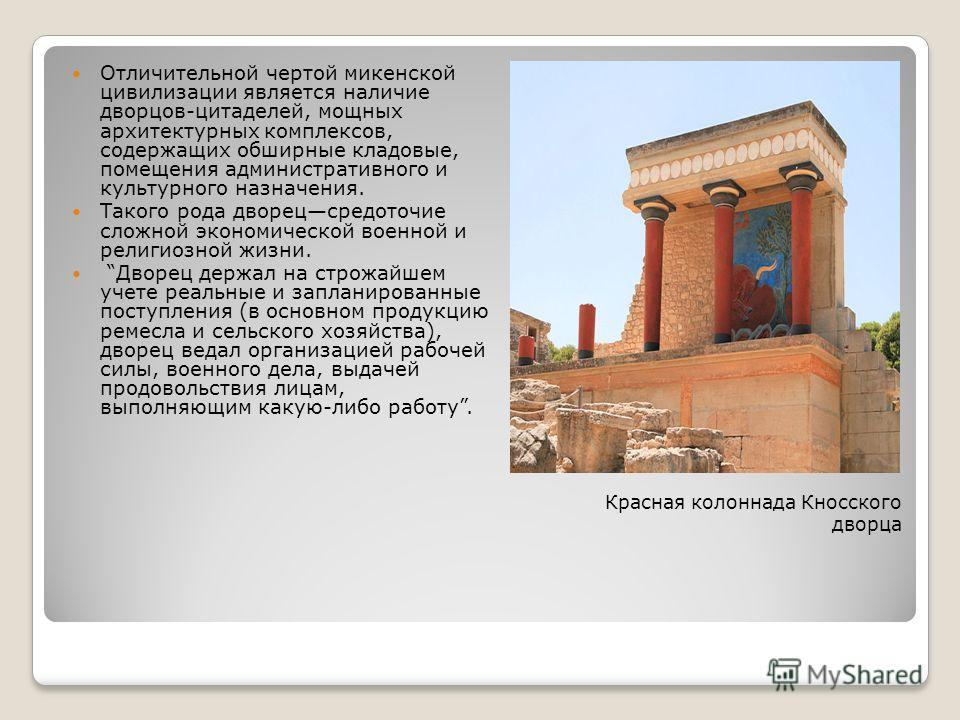 Красная колоннада Кносского дворца Отличительной чертой микенской цивилизации является наличие дворцов-цитаделей, мощных архитектурных комплексов, содержащих обширные кладовые, помещения административного и культурного назначения. Такого рода дворецс