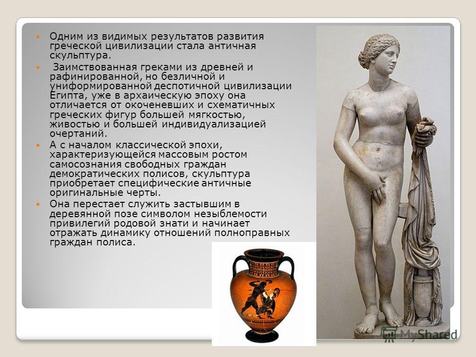 Одним из видимых результатов развития греческой цивилизации стала античная скульптура. Заимствованная греками из древней и рафинированной, но безличной и униформированной деспотичной цивилизации Египта, уже в архаическую эпоху она отличается от окоче