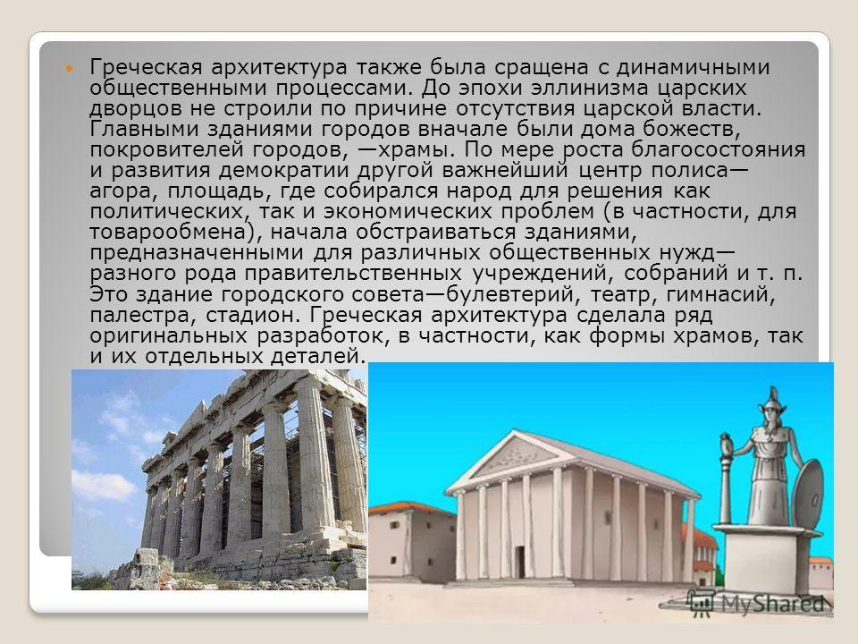 Греческая архитектура также была сращена с динамичными общественными процессами. До эпохи эллинизма царских дворцов не строили по причине отсутствия царской власти. Главными зданиями городов вначале были дома божеств, покровителей городов, храмы. По
