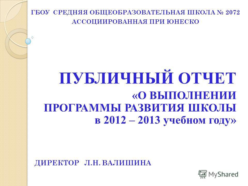 ПУБЛИЧНЫЙ ОТЧЕТ «О ВЫПОЛНЕНИИ ПРОГРАММЫ РАЗВИТИЯ ШКОЛЫ в 2012 – 2013 учебном году» ГБОУ СРЕДНЯЯ ОБЩЕОБРАЗОВАТЕЛЬНАЯ ШКОЛА 2072 АССОЦИИРОВАННАЯ ПРИ ЮНЕСКО ДИРЕКТОР Л.Н. ВАЛИШИНА