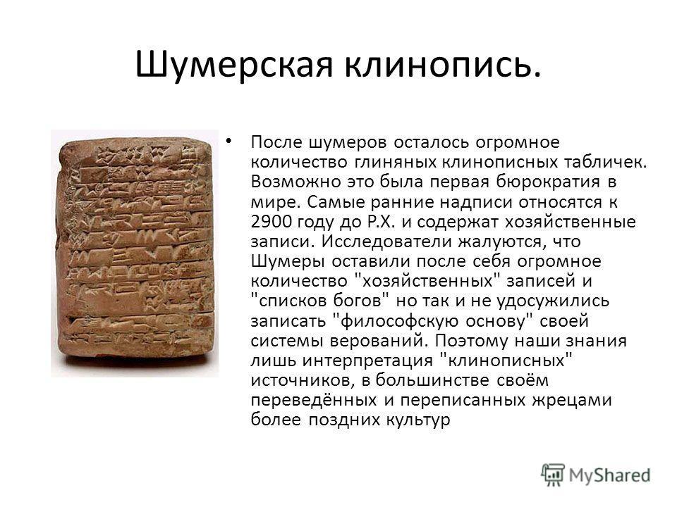 Шумерская клинопись. После шумеров осталось огромное количество глиняных клинописных табличек. Возможно это была первая бюрократия в мире. Самые ранние надписи относятся к 2900 году до Р.Х. и содержат хозяйственные записи. Исследователи жалуются, что