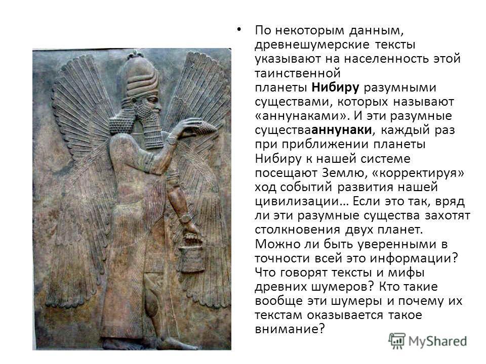 По некоторым данным, древнешумерские тексты указывают на населенность этой таинственной планеты Нибиру разумными существами, которых называют «аннунаками». И эти разумные существааннунаки, каждый раз при приближении планеты Нибиру к нашей системе пос
