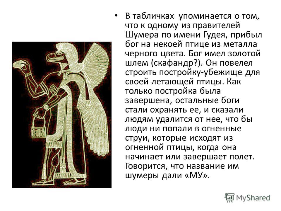 В табличках упоминается о том, что к одному из правителей Шумера по имени Гудея, прибыл бог на некоей птице из металла черного цвета. Бог имел золотой шлем (скафандр?). Он повелел строить постройку-убежище для своей летающей птицы. Как только построй