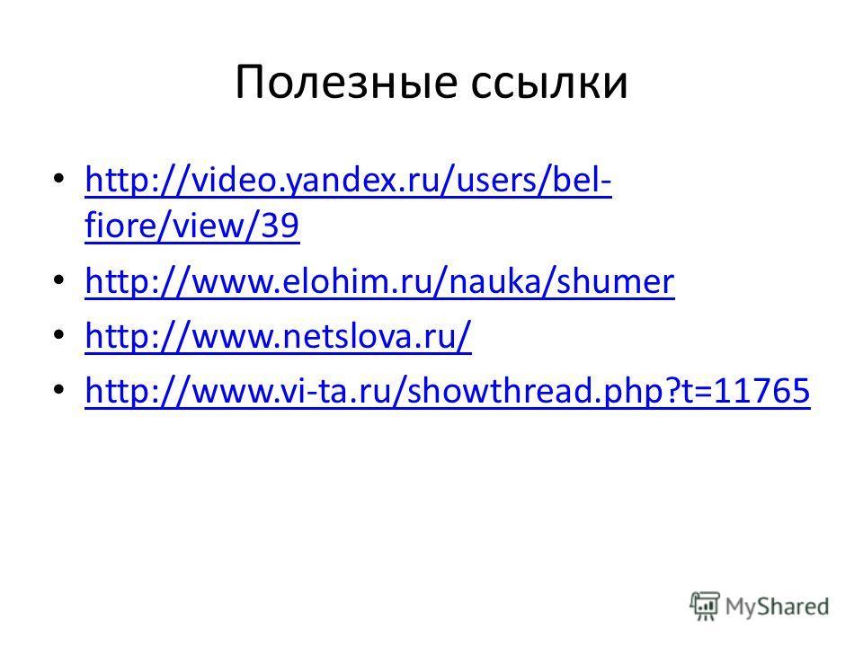 Полезные ссылки http://video.yandex.ru/users/bel- fiore/view/39 http://video.yandex.ru/users/bel- fiore/view/39 http://www.elohim.ru/nauka/shumer http://www.netslova.ru/ http://www.vi-ta.ru/showthread.php?t=11765