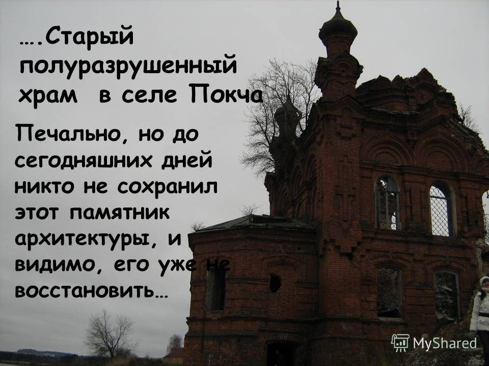 Печально, но до сегодняшних дней никто не сохранил этот памятник архитектуры, и видимо, его уже не восстановить… ….Старый полуразрушенный храм в селе Покча